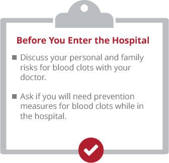 Before you enter the hospital. Discuss your personal and family risks for blood clots with your doctor. Ask if yo uwill ned prevention measures for blood clots while in the hospital.