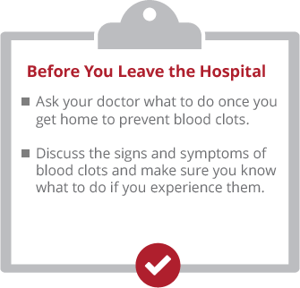 Before you leave the hospital. Ask your doctor what to do once you get home to prevent blood clots. Discuss the signs and symptoms of blood clots and make sure you know what to do if you experience them.